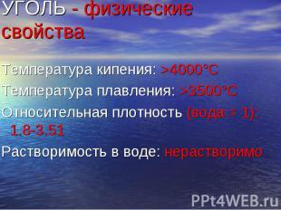 УГОЛЬ - физические свойства Температура кипения: >4000°C Температура плавления: