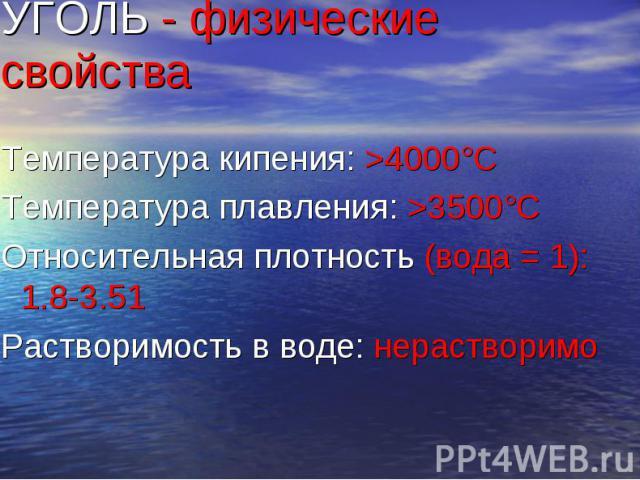 УГОЛЬ - физические свойства Температура кипения: >4000°C Температура плавления: >3500°C Относительная плотность (вода = 1): 1.8-3.51 Растворимость в воде: нерастворимо