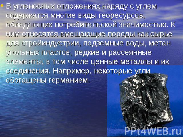 В угленосных отложениях наряду с углем содержатся многие виды георесурсов, обладающих потребительской значимостью. К ним относятся вмещающие породы как сырье для стройиндустрии, подземные воды, метан угольных пластов, редкие и рассеянные элементы, в…