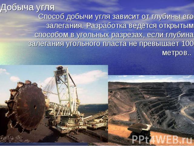 Способ добычи угля зависит от глубины его залегания. Разработка ведется открытым способом в угольных разрезах, если глубина залегания угольного пласта не превышает 100 метров..