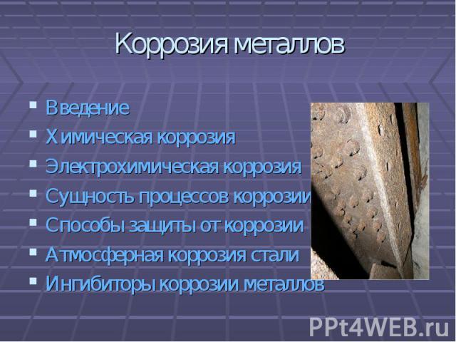 Коррозия металлов ВведениеХимическая коррозияЭлектрохимическая коррозияСущность процессов коррозииСпособы защиты от коррозииАтмосферная коррозия сталиИнгибиторы коррозии металлов