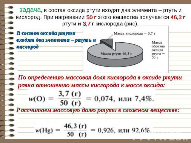 задача, в состав оксида ртути входят два элемента – ртуть и кислород. При нагревании 50 г этого вещества получается 46,3 г ртути и 3,7 г кислорода (рис). В состав оксида ртутивходят два элемента – ртуть и кислород По определению массовая доля кислор…