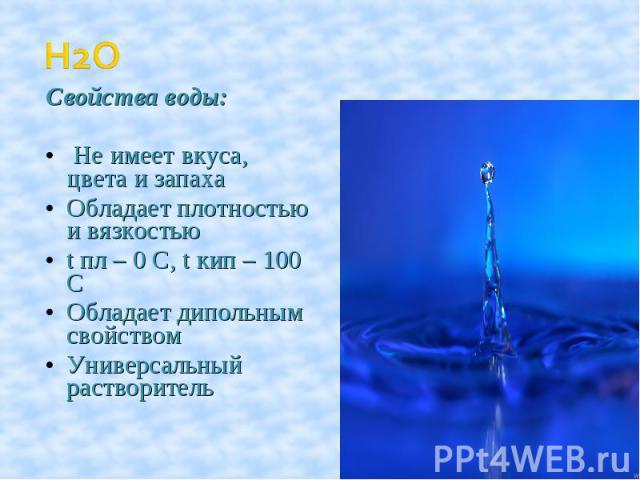 Свойства воды: Не имеет вкуса, цвета и запахаОбладает плотностью и вязкостьюt пл – 0 C, t кип – 100 СОбладает дипольным свойствомУниверсальный растворитель
