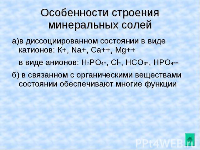 Особенности строения минеральных солей а)в диссоциированном состоянии в виде катионов: К+, Na+, Ca++, Mg++в виде анионов: H2PO4-, Cl-, HCO3-, HPO4--б) в связанном с органическими веществами состоянии обеспечивают многие функции