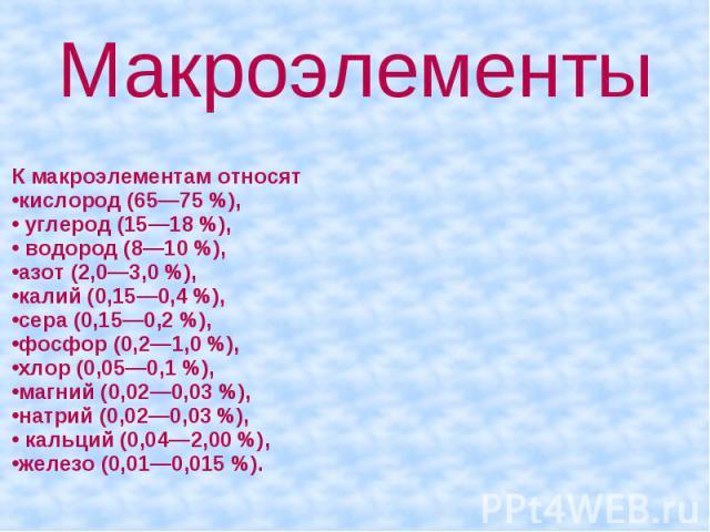 Макроэлементы К макроэлементам относят кислород (65—75 %), углерод (15—18 %), водород (8—10 %), азот (2,0—3,0 %), калий (0,15—0,4 %), сера (0,15—0,2 %), фосфор (0,2—1,0 %), хлор (0,05—0,1 %), магний (0,02—0,03 %), натрий (0,02—0,03 %), кальций (0,04…