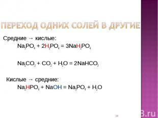 Переход одних солей в другие Средние → кислые: Na3PO4 + 2H3PO4 = 3NaH2PO4Na2CO3