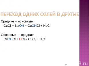 Переход одних солей в другие Средние→ основные:CuCl2 + NaOH = CuOHCl + NaClОснов