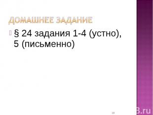 Домашнее задание § 24 задания 1-4 (устно), 5 (письменно)