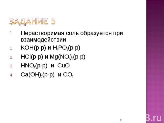 Нерастворимая соль образуется при взаимодействииKOH(р-р) и H3PO4(р-р) HCl(р-р) и Mg(NO3)2(р-р) HNO3(р-р) и CuO Ca(OH)2(р-р) и CO2