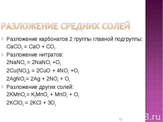 Разложение карбонатов 2 группы главной подгруппы:CaCO3 = CaO + CO2Разложение нитратов:2NaNO3 = 2NaNO2 +O22Cu(NO3)2 = 2CuO + 4NO2 +O22AgNO3 = 2Ag + 2NO2 + O2Разложение других солей:2KMnO4 = K2MnO4 + MnO2 + O22KClO3 = 2KCl + 3O2