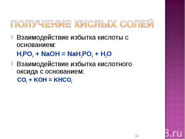 Взаимодействие избытка кислоты с основанием:H3PO4 + NaOH = NaH2PO4 + H2OВзаимодействие избытка кислотного оксида с основанием:CO2 + KOH = KHCO3