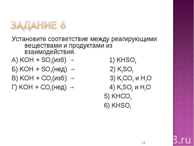 Установите соответствие между реагирующими веществами и продуктами из взаимодействия.А) KOH + SO3(изб) → 1) KHSO4Б) KOH + SO3(нед) → 2) K2SO3В) KOH + CO2(изб) → 3) K2CO3 и H2OГ) KOH + CO2(нед) → 4) K2SO4 и H2O 5) KHCO3 6) KHSO3