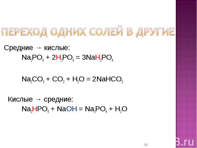 Переход одних солей в другие Средние → кислые: Na3PO4 + 2H3PO4 = 3NaH2PO4Na2CO3 + CO2 + H2O = 2NaHCO3 Кислые → средние:Na2HPO4 + NaOH = Na3PO4 + H2O