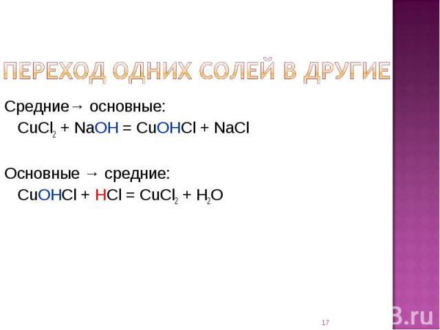 Переход одних солей в другие Средние→ основные:CuCl2 + NaOH = CuOHCl + NaClОсновные → средние:CuOHCl + HCl = CuCl2 + H2O