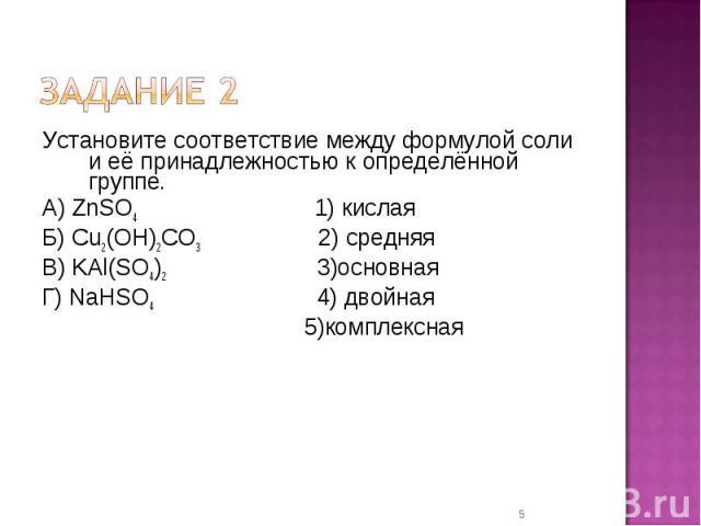 Установите соответствие между формулой соли и её принадлежностью к определённой группе.А) ZnSO4 1) кислаяБ) Cu2(OH)2CO3 2) средняяВ) KAl(SO4)2 3)основнаяГ) NaHSO4 4) двойная 5)комплексная