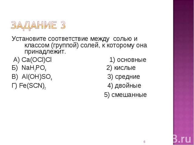 Установите соответствие между солью и классом (группой) солей, к которому она принадлежит. А) Сa(OCl)Cl 1) основныеБ) NaH2PO4 2) кислыеВ) Al(OH)SO4 3) средниеГ) Fe(SCN)2 4) двойные 5) смешанные