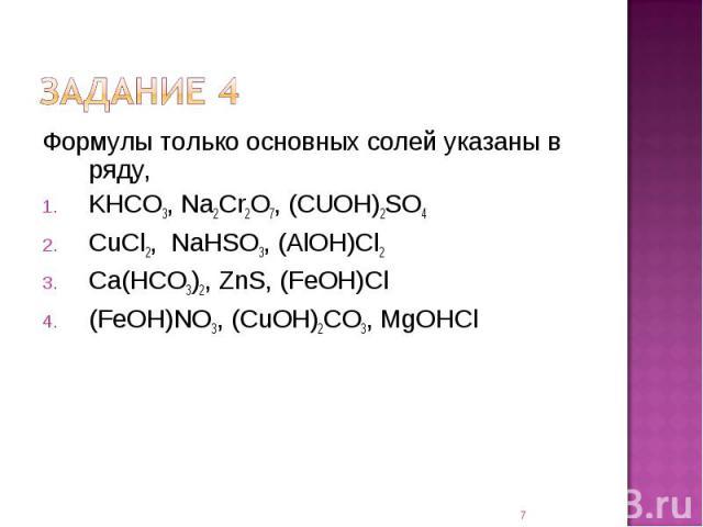 Формулы только основных солей указаны в ряду, KHCO3, Na2Cr2O7, (CUOH)2SO4CuCl2, NaHSO3, (AlOH)Cl2Ca(HCO3)2, ZnS, (FeOH)Cl(FeOH)NO3, (CuOH)2CO3, MgOHCl