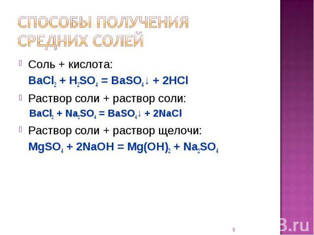 Способы получения средних солей Соль + кислота:BaCl2 + H2SO4 = BaSO4↓ + 2HClРаствор соли + раствор соли:BaCl2 + Na2SO4 = BaSO4↓ + 2NaClРаствор соли + раствор щелочи:MgSO4 + 2NaOH = Mg(OH)2 + Na2SO4