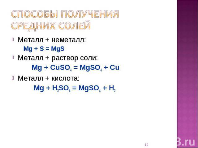 Способы получения средних солей Металл + неметалл:Mg + S = MgSМеталл + раствор соли:Mg + CuSO4 = MgSO4 + CuМеталл + кислота: Mg + H2SO4 = MgSO4 + H2