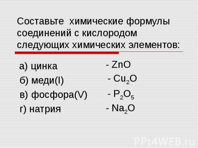 Составьте химические формулы соединений с кислородом следующих химических элементов: а) цинка б) меди(I) в) фосфора(V) г) натрия
