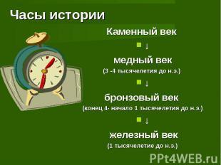 Часы истории Каменный век ↓медный век(3 -4 тысячелетия до н.э.) ↓бронзовый век (