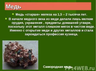 Медь «старше» железа на 1,5 – 2 тысячи лет.В начале медного века из меди делали
