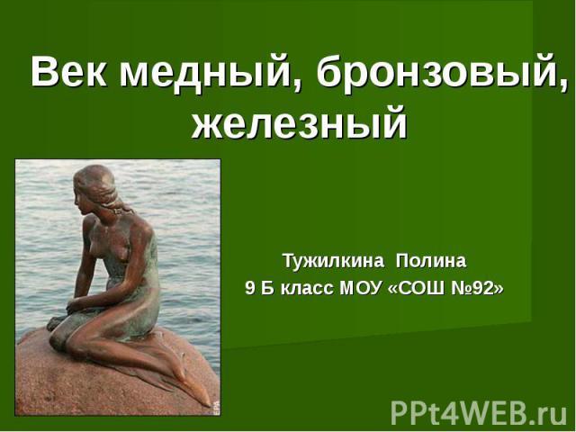 Век медный, бронзовый, железный Тужилкина Полина9 Б класс МОУ «СОШ №92»