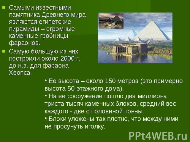 Самыми известными памятника Древнего мира являются египетские пирамиды – огромные каменные гробницы фараонов. Самую большую из них построили около 2600 г. до н.э. для фараона Хеопса. Ее высота – около 150 метров (это примерно высота 50-этажного дома…