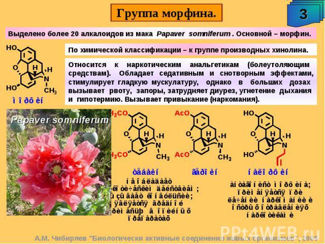 Выделено более 20 алкалоидов из мака Papaver somniferum . Основной – морфин. По химической классификации – к группе производных хинолина. Относится к наркотическим анальгетикам (болеутоляющим средствам). Обладает седативным и снотворным эффектами, с…