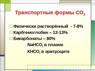 Транспортные формы СО2 Физически растворённый - 7-8%Карбгемоглобин – 12-13%Бикар