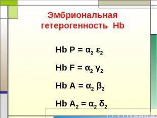 Эмбриональная гетерогенность Нb Нb P = α2 ε2 Hb F = α2 γ2 Hb A = α2 β2 Hb A2 = α