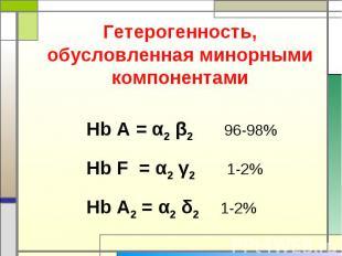 Гетерогенность, обусловленная минорными компонентами Hb A = α2 β2 96-98%Hb F = α