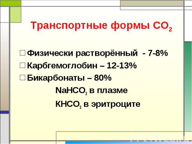 Транспортные формы СО2 Физически растворённый - 7-8%Карбгемоглобин – 12-13%Бикарбонаты – 80% NaHCO3 в плазме КНCO3 в эритроците