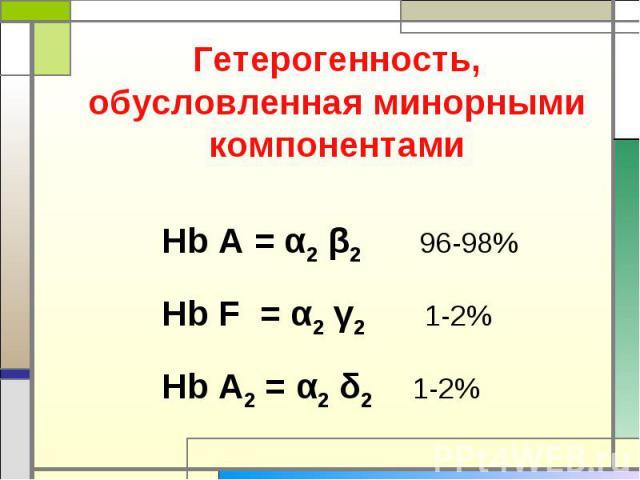 Гетерогенность, обусловленная минорными компонентами Hb A = α2 β2 96-98%Hb F = α2 γ2 1-2%Hb A2 = α2 δ2 1-2%