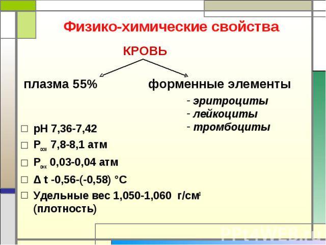 Физико-химические свойства КРОВЬ плазма 55% форменные элементы эритроциты лейкоциты тромбоциты рН 7,36-7,42Росм 7,8-8,1 атмРонк 0,03-0,04 атмΔ t -0,56-(-0,58) °СУдельные вес 1,050-1,060 г/см3(плотность)