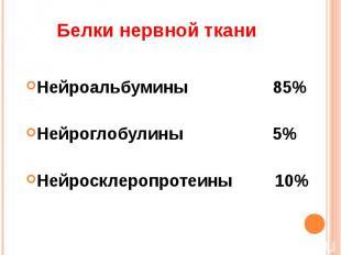 Белки нервной ткани Нейроальбумины 85%Нейроглобулины 5%Нейросклеропротеины 10%