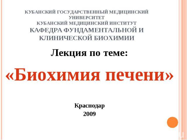 КУБАНСКИЙ ГОСУДАРСТВЕННЫЙ МЕДИЦИНСКИЙ УНИВЕРСИТЕТКУБАНСКИЙ МЕДИЦИНСКИЙ ИНСТИТУТКАФЕДРА ФУНДАМЕНТАЛЬНОЙ И КЛИНИЧЕСКОЙ БИОХИМИИ Лекция по теме:«Биохимия печени»Краснодар2009