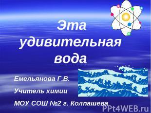Эта удивительная вода Емельянова Г.В.Учитель химии МОУ СОШ №2 г. Колпашева