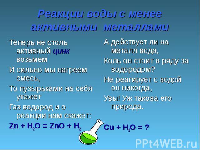 Реакции воды с менее активными металлами Теперь не столь активный цинк возьмем И сильно мы нагреем смесь, То пузырьками на себя укажет Газ водород и о реакции нам скажет:Zn + H2O = ZnO + H2 А действует ли на металл вода,Коль он стоит в ряду за водор…