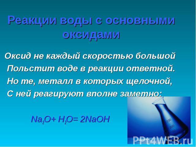 Реакции воды с основными оксидами Оксид не каждый скоростью большой Польстит воде в реакции ответной. Но те, металл в которых щелочной, С ней реагируют вполне заметно: Na2O+ H2O= 2NaOH