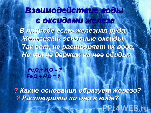 Взаимодействие воды с оксидами железа В природе есть железная руда, Железняки- основные оксиды. Так вот, не растворяет их вода, Но мы не держим на нее обиды: Fe2O3 + H2O = ? Fe3O4 + H2O = ? ? Какие основания образует железо? ? Растворимы ли они в воде?