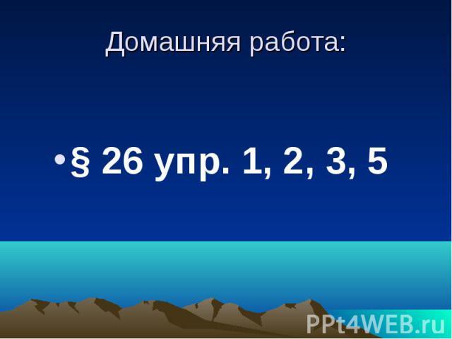 Домашняя работа:§ 26 упр. 1, 2, 3, 5