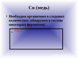 Сu (медь) Необходим организмам в следовых количествах (обнаружен в составе некот