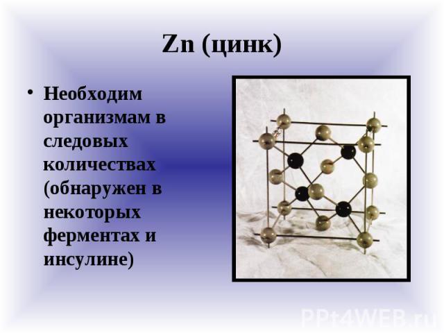 Zn (цинк) Необходим организмам в следовых количествах (обнаружен в некоторых ферментах и инсулине)