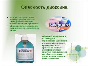 Опасность диоксина от 1 до 12% триклозана преобразуется в диоксин. Этот диоксин