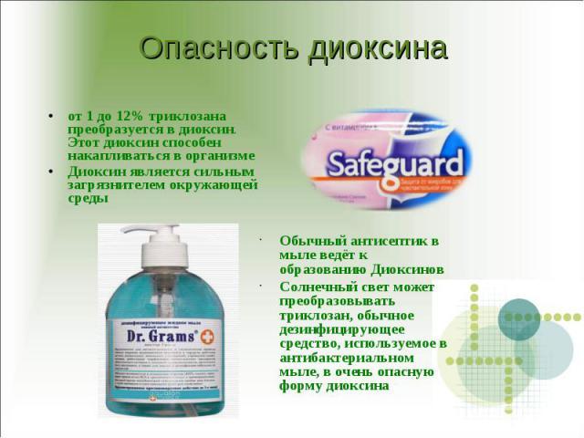 Опасность диоксина от 1 до 12% триклозана преобразуется в диоксин. Этот диоксин способен накапливаться в организме Диоксин является сильным загрязнителем окружающей среды Обычный антисептик в мыле ведёт к образованию ДиоксиновСолнечный свет может пр…