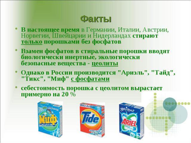 В настоящее время в Германии, Италии, Австрии, Норвегии, Швейцарии и Нидерландах стирают только порошками без фосфатов Взамен фосфатов в стиральные порошки вводят биологически инертные, экологически безопасные вещества - цеолиты Однако в России прои…
