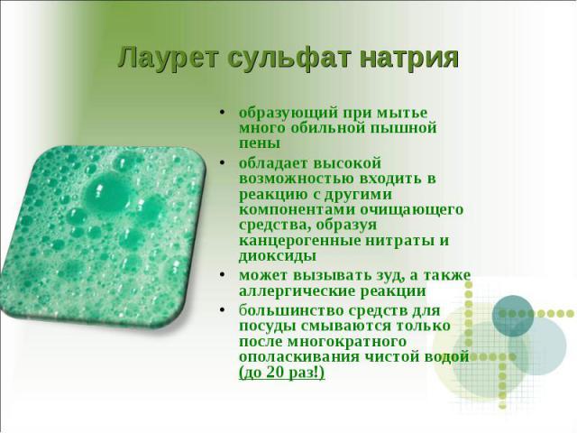 Лаурет сульфат натрия образующий при мытье много обильной пышной пеныобладает высокой возможностью входить в реакцию с другими компонентами очищающего средства, образуя канцерогенные нитраты и диоксиды может вызывать зуд, а также аллергические реакц…