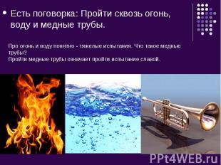 Есть поговорка: Пройти сквозь огонь, воду и медные трубы. Про огонь и воду понят