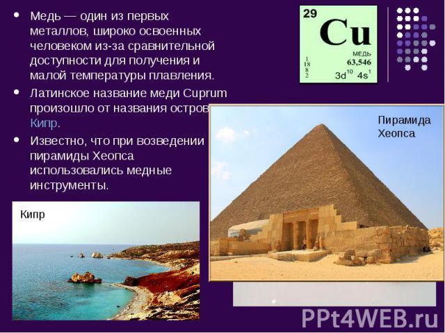 Медь— один из первых металлов, широко освоенных человеком из-за сравнительной доступности для полученияи малой температуры плавления. Латинское название меди Cuprum произошло от названия островаКипр.Известно, что при возведении пирамиды Хеопса ис…